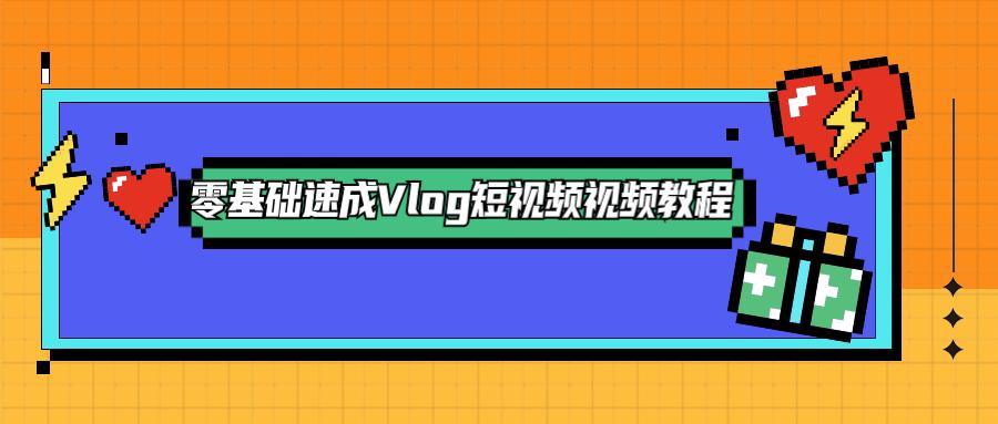 零基础速成Vlog短视频教程-云奇网