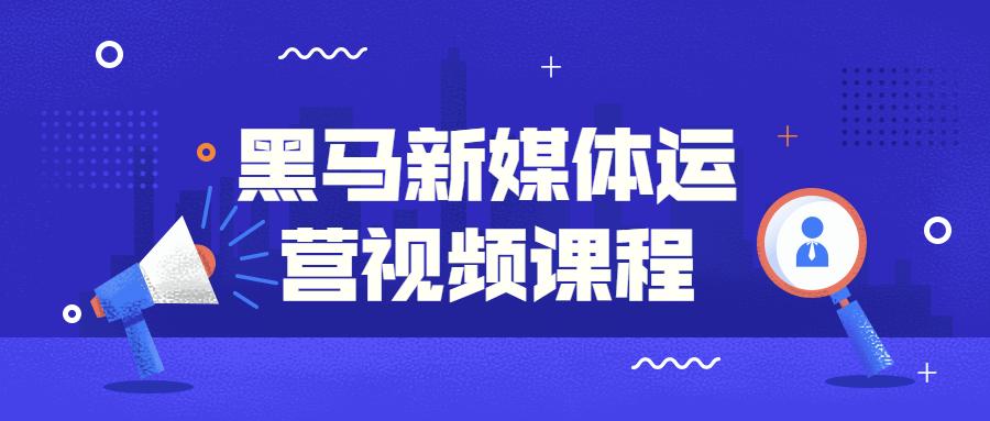 黑马新媒体运营视频课程-云奇网