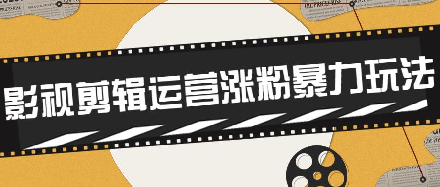 卡牌影视剪辑运营涨粉暴力玩法-云奇网