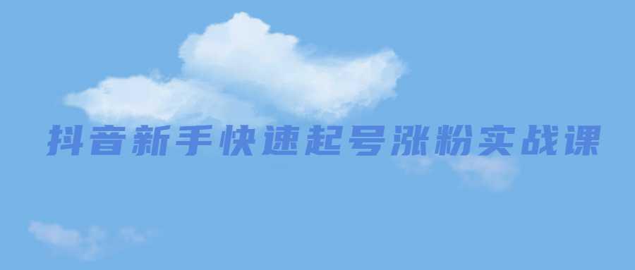 抖音新手快速起号涨粉实战课-云奇网