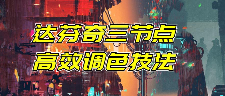 达芬奇三节点高效调色技法-云奇网