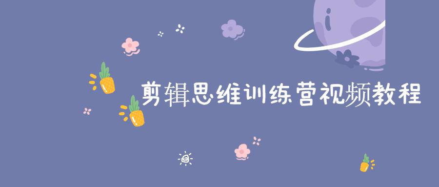 剪辑思维训练营视频教程-云奇网